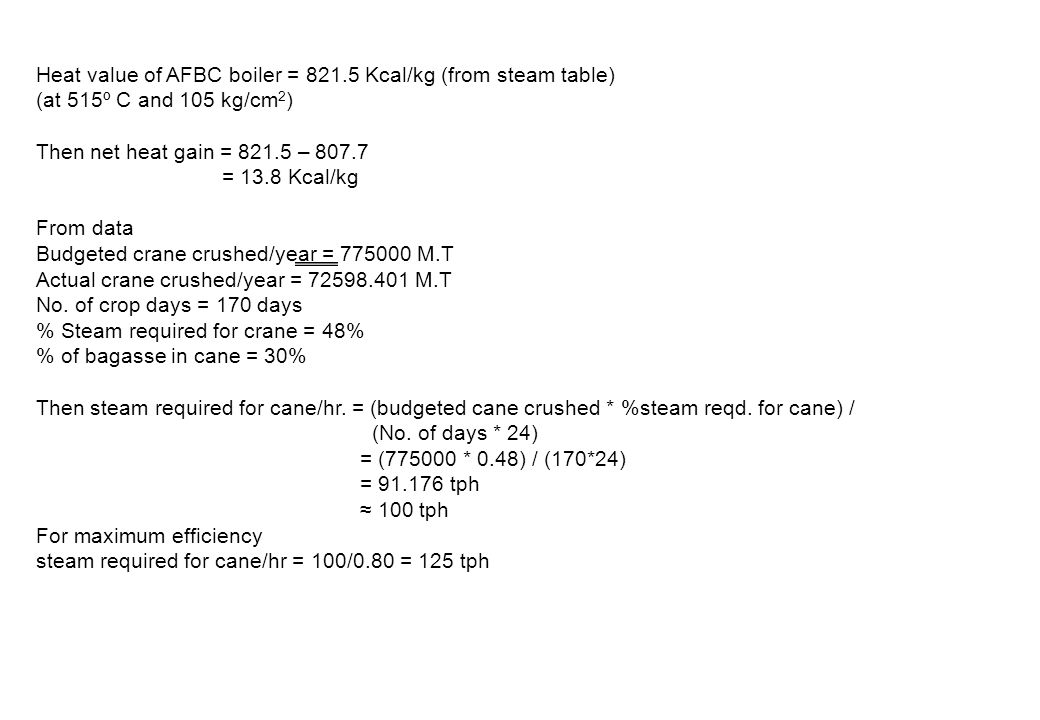 Heat value of AFBC boiler = 821.5 Kcal/kg (from steam table) (at 515º C and 105 kg/cm 2 ) Then net heat gain = 821.5 – 807.7 = 13.8 Kcal/kg From data