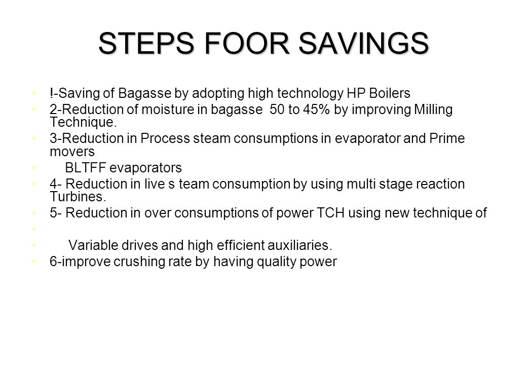 STEPS FOOR SAVINGS !-Saving of Bagasse by adopting high technology HP Boilers 2-Reduction of moisture in bagasse 50 to 45% by improving Milling Techni