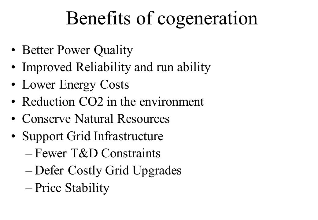 Better Power Quality Improved Reliability and run ability Lower Energy Costs Reduction CO2 in the environment Conserve Natural Resources Support Grid