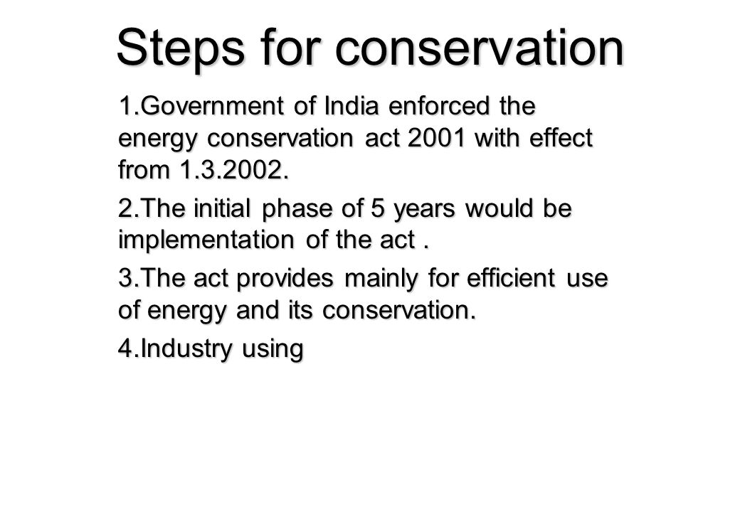 Steps for conservation 1.Government of India enforced the energy conservation act 2001 with effect from 1.3.2002. 2.The initial phase of 5 years would