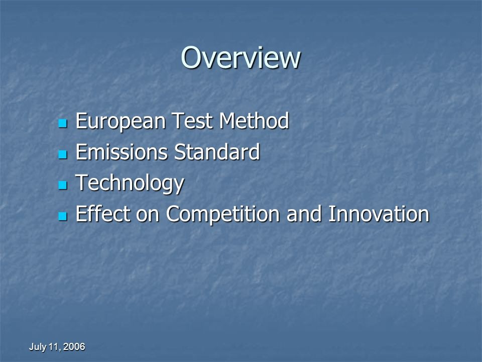 July 11, 2006 Overview European Test Method European Test Method Emissions Standard Emissions Standard Technology Technology Effect on Competition and