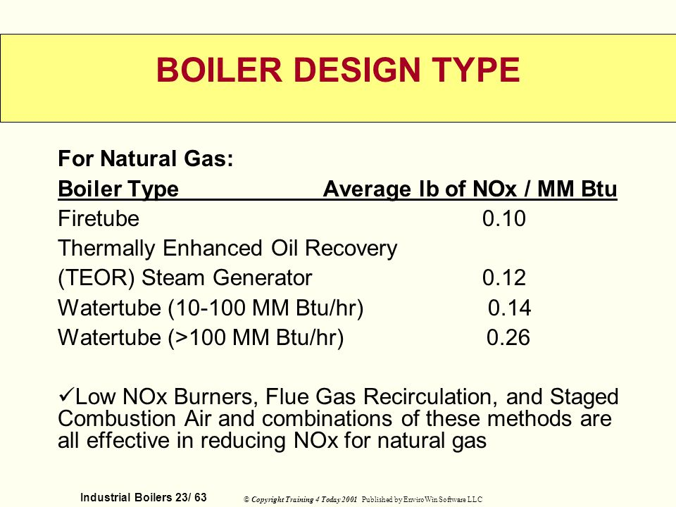 Industrial Boilers 23/ 63 © Copyright Training 4 Today 2001 Published by EnviroWin Software LLC BOILER DESIGN TYPE For Natural Gas: Boiler Type Averag