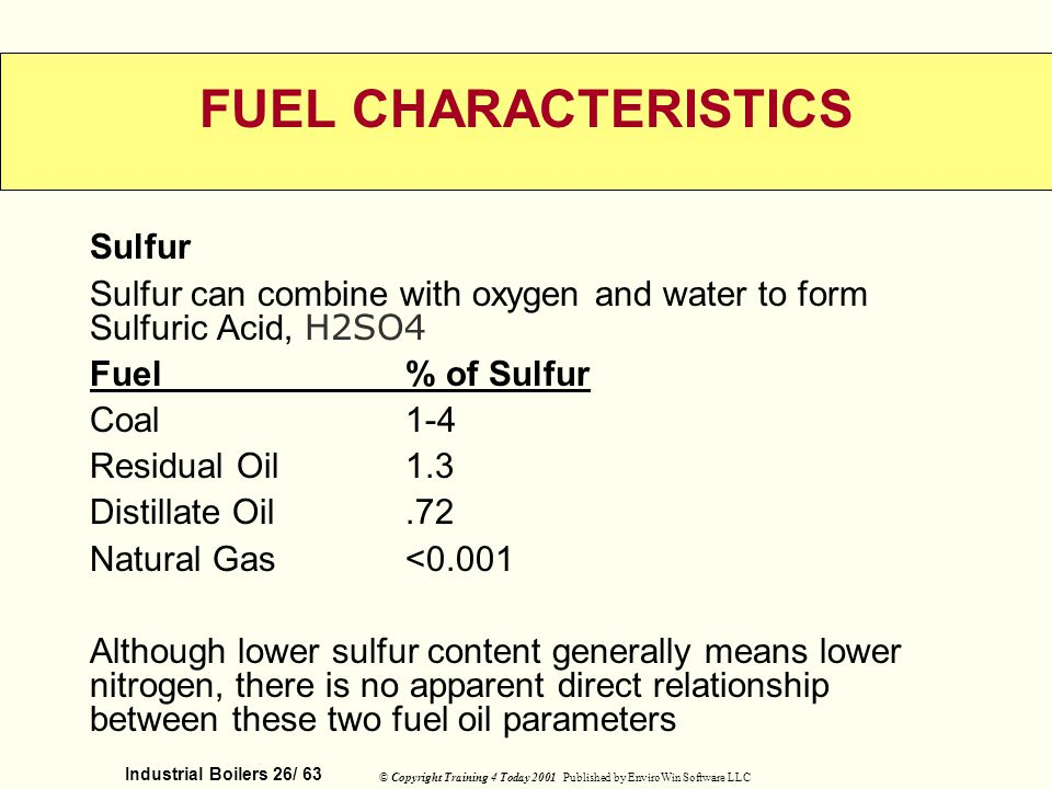 Industrial Boilers 26/ 63 © Copyright Training 4 Today 2001 Published by EnviroWin Software LLC FUEL CHARACTERISTICS Sulfur Sulfur can combine with ox