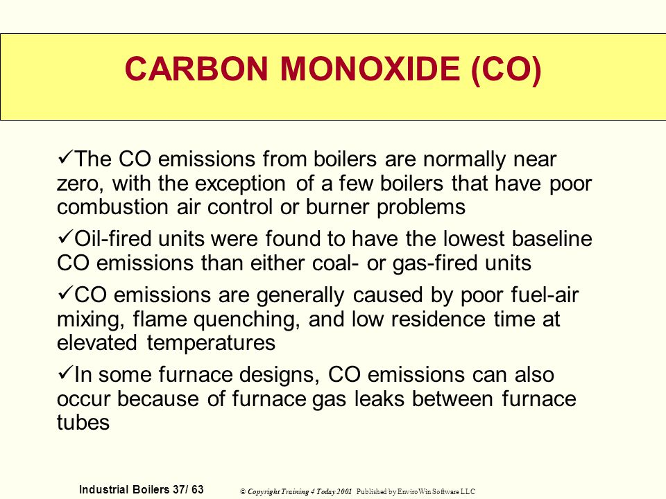 Industrial Boilers 37/ 63 © Copyright Training 4 Today 2001 Published by EnviroWin Software LLC CARBON MONOXIDE (CO) The CO emissions from boilers are