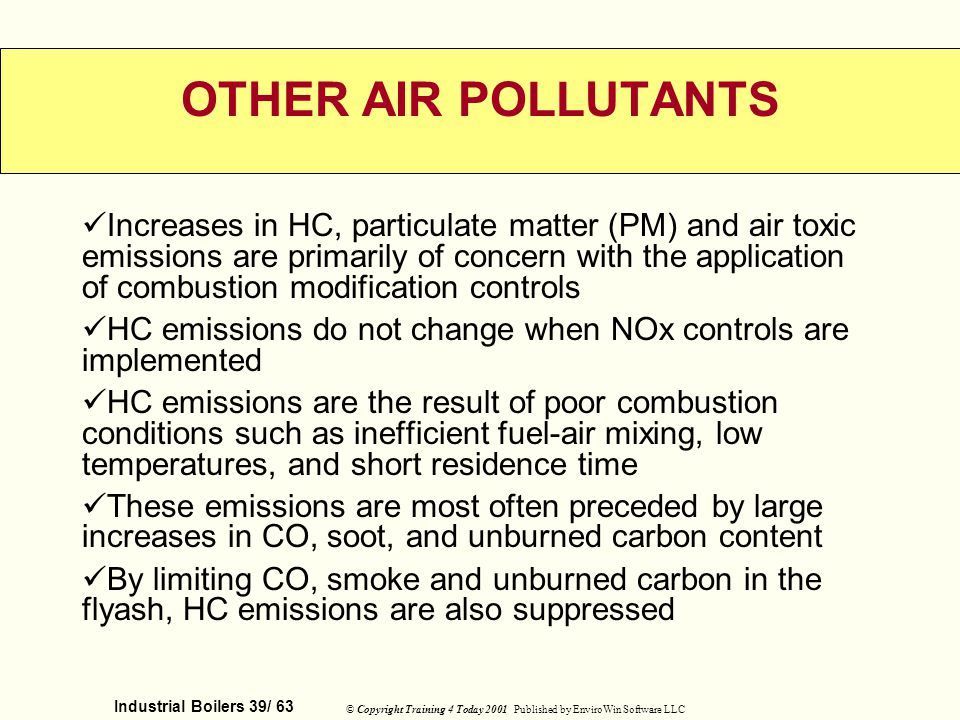 Industrial Boilers 39/ 63 © Copyright Training 4 Today 2001 Published by EnviroWin Software LLC OTHER AIR POLLUTANTS Increases in HC, particulate matt