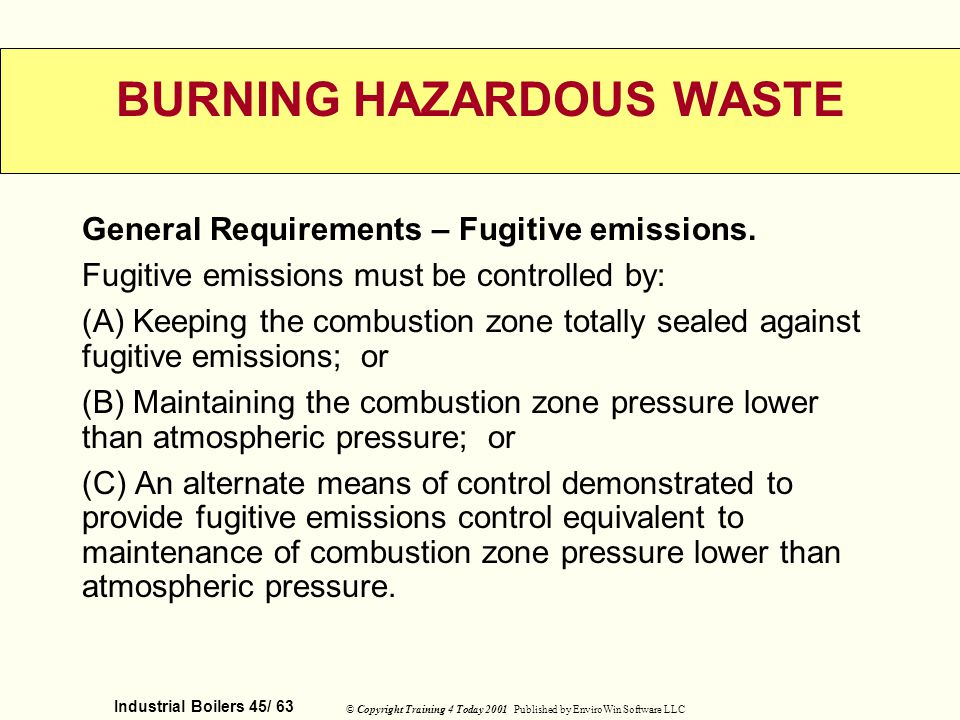 Industrial Boilers 45/ 63 © Copyright Training 4 Today 2001 Published by EnviroWin Software LLC BURNING HAZARDOUS WASTE General Requirements – Fugitiv