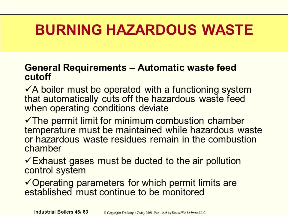 Industrial Boilers 46/ 63 © Copyright Training 4 Today 2001 Published by EnviroWin Software LLC BURNING HAZARDOUS WASTE General Requirements – Automat