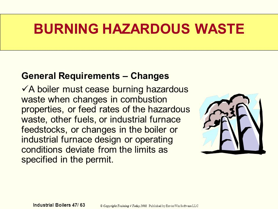 Industrial Boilers 47/ 63 © Copyright Training 4 Today 2001 Published by EnviroWin Software LLC BURNING HAZARDOUS WASTE General Requirements – Changes