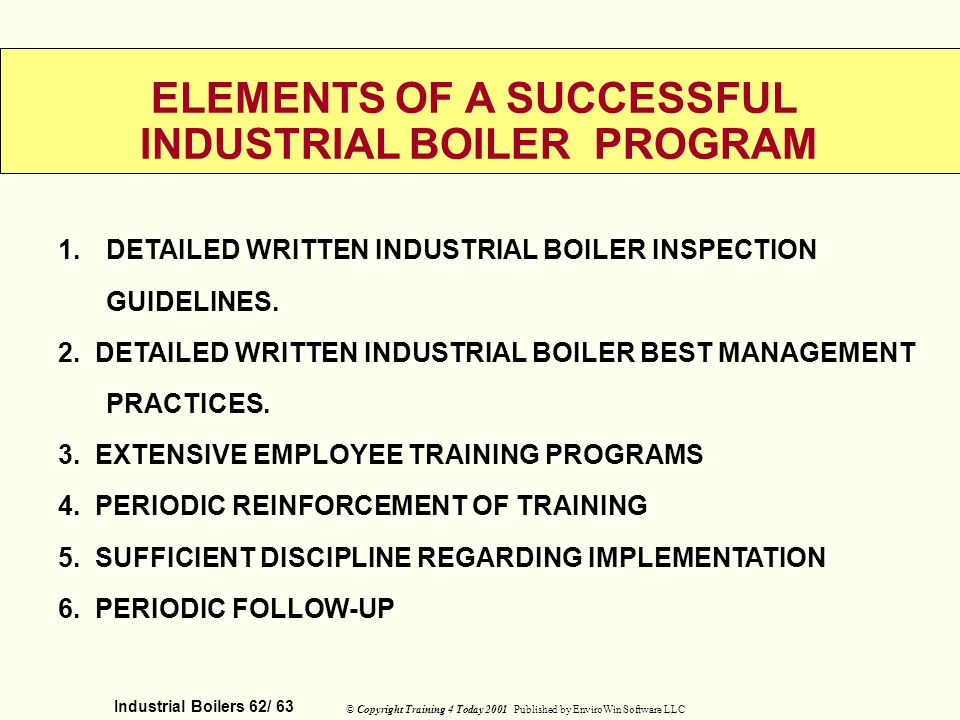 Industrial Boilers 62/ 63 © Copyright Training 4 Today 2001 Published by EnviroWin Software LLC ELEMENTS OF A SUCCESSFUL INDUSTRIAL BOILER PROGRAM 1.D