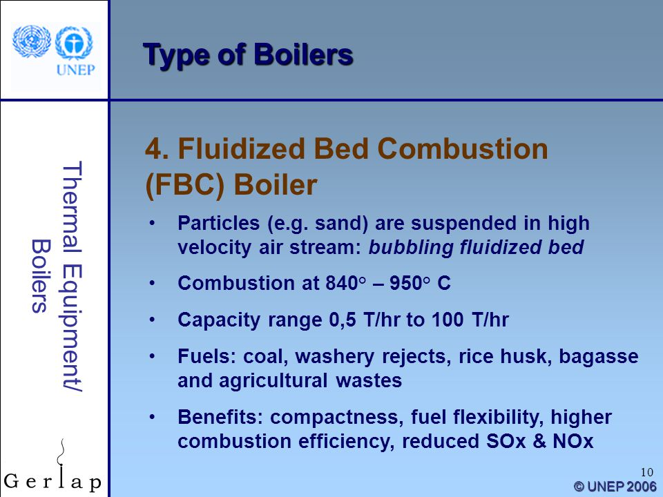 10 Thermal Equipment/ Boilers © UNEP 2006 Type of Boilers 4. Fluidized Bed Combustion (FBC) Boiler Particles (e.g. sand) are suspended in high velocit