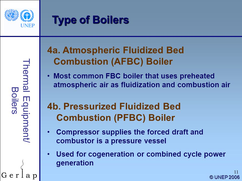 11 Thermal Equipment/ Boilers © UNEP 2006 Type of Boilers 4a. Atmospheric Fluidized Bed Combustion (AFBC) Boiler Most common FBC boiler that uses preh