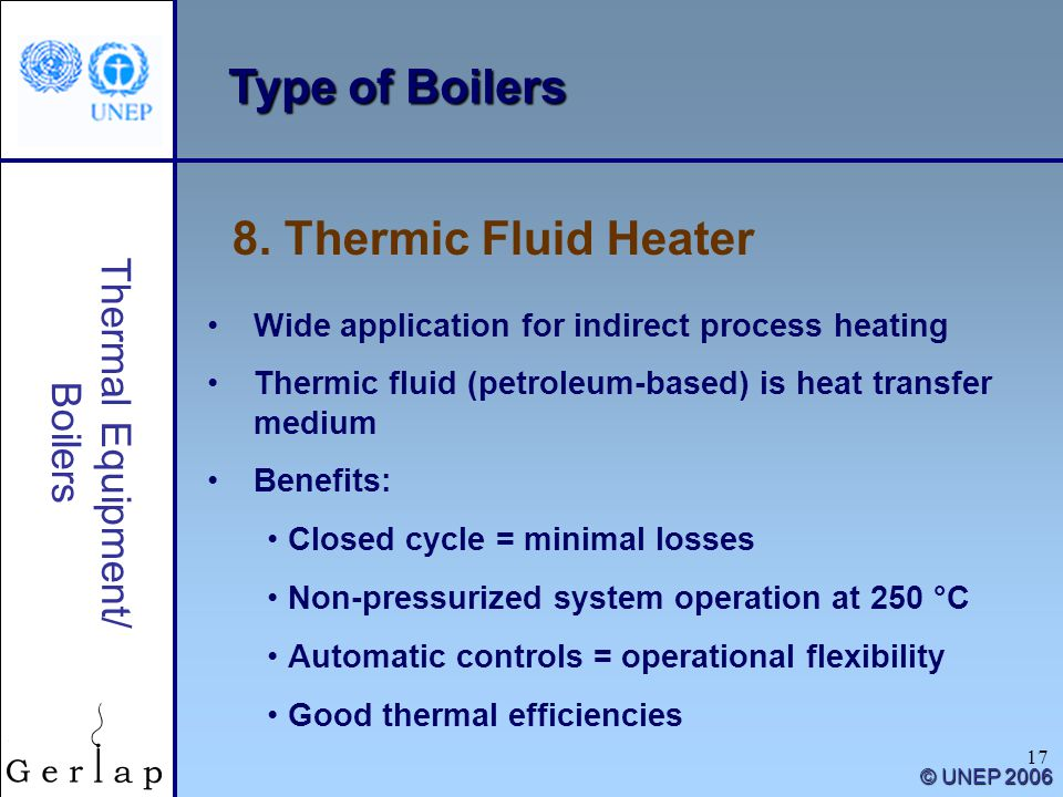 17 Thermal Equipment/ Boilers © UNEP 2006 Type of Boilers 8. Thermic Fluid Heater Wide application for indirect process heating Thermic fluid (petrole