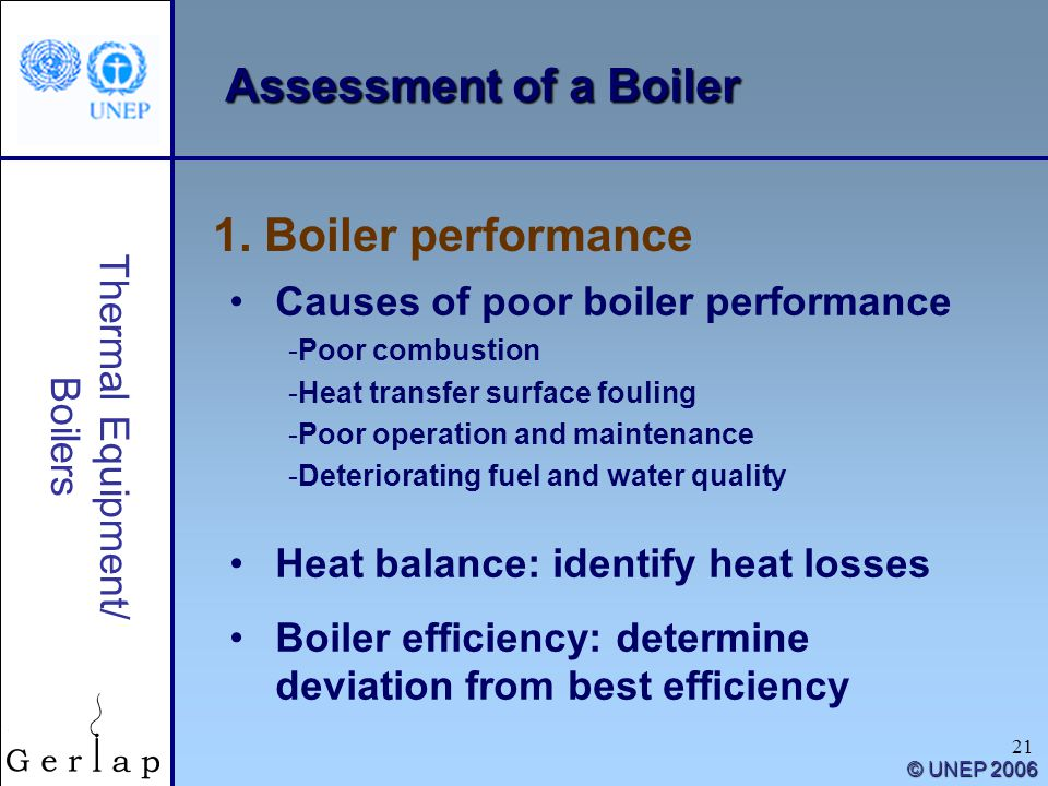 21 Thermal Equipment/ Boilers © UNEP 2006 Assessment of a Boiler 1. Boiler performance Causes of poor boiler performance -Poor combustion -Heat transf