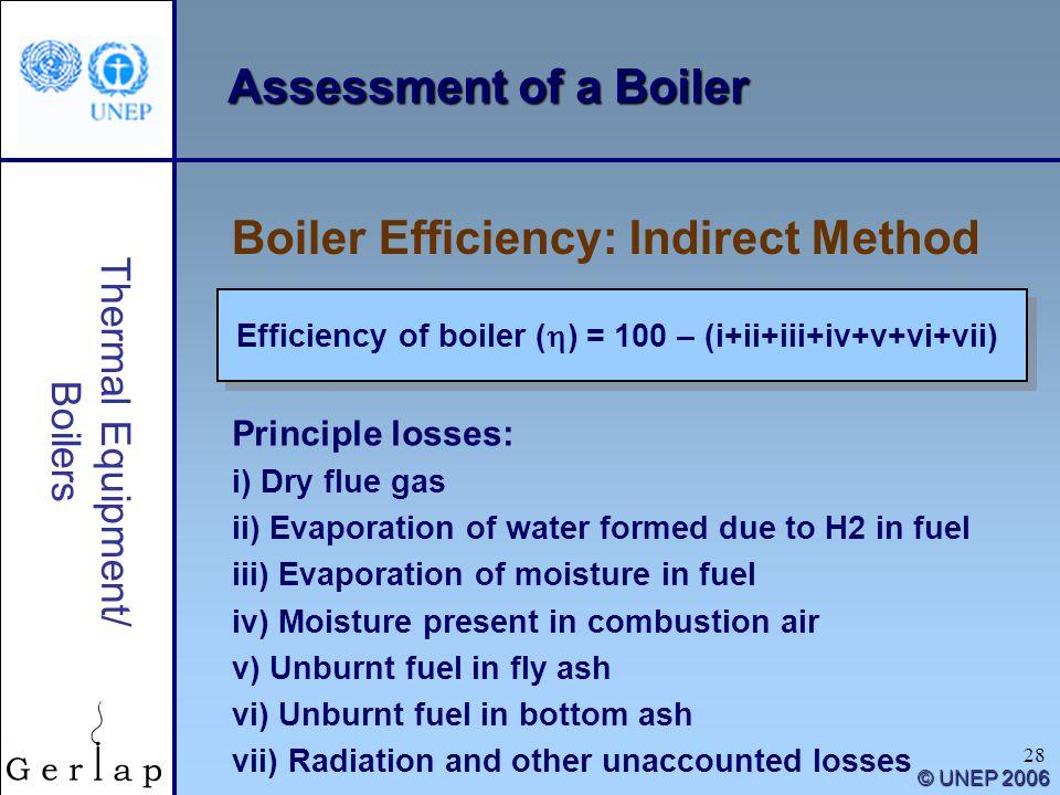 28 Thermal Equipment/ Boilers © UNEP 2006 Assessment of a Boiler Efficiency of boiler ( ) = 100 – (i+ii+iii+iv+v+vi+vii) Boiler Efficiency: Indirect M