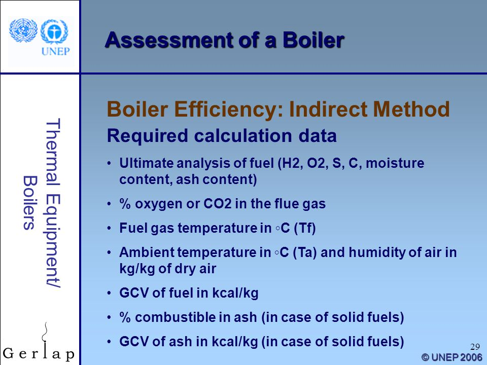 29 Thermal Equipment/ Boilers © UNEP 2006 Assessment of a Boiler Boiler Efficiency: Indirect Method Required calculation data Ultimate analysis of fue