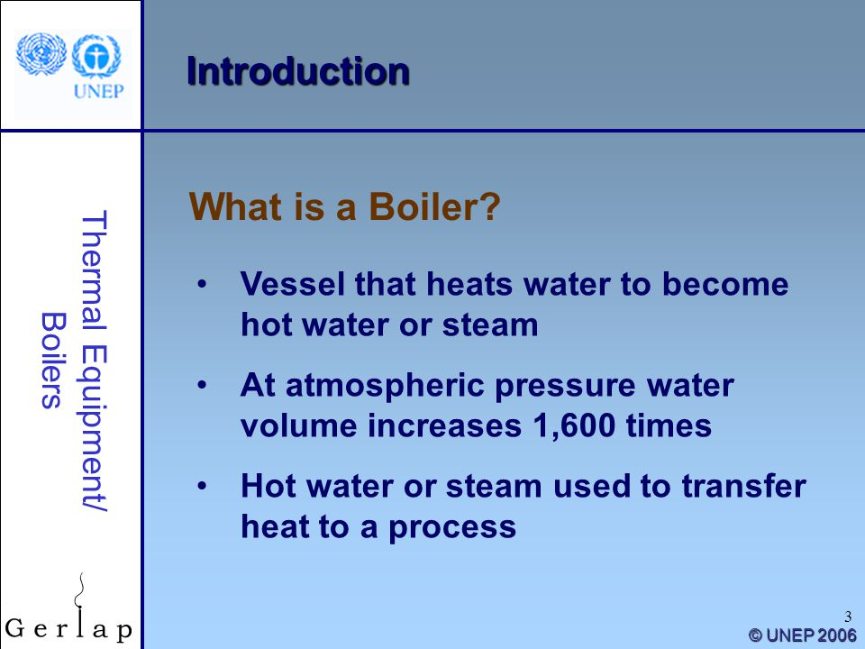 3 Thermal Equipment/ Boilers What is a Boiler? © UNEP 2006 Introduction Vessel that heats water to become hot water or steam At atmospheric pressure w