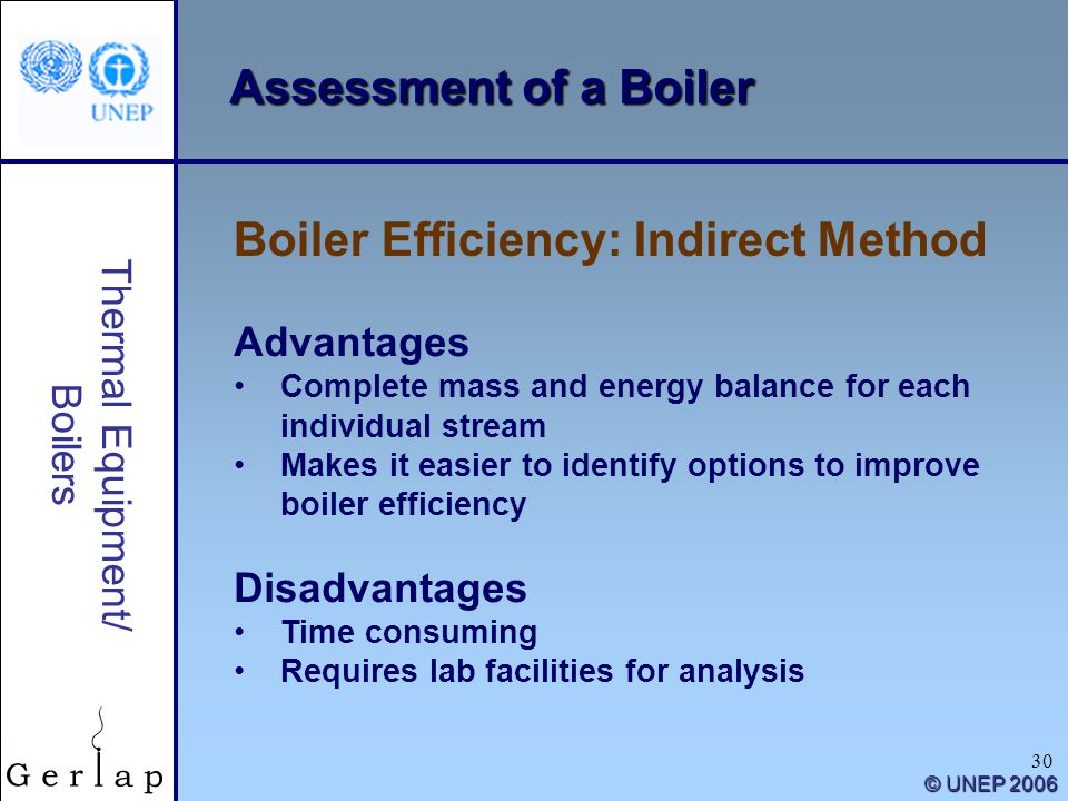 30 Thermal Equipment/ Boilers © UNEP 2006 Assessment of a Boiler Boiler Efficiency: Indirect Method Advantages Complete mass and energy balance for ea