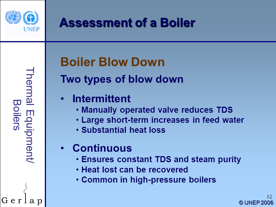 32 Thermal Equipment/ Boilers © UNEP 2006 Assessment of a Boiler Two types of blow down Intermittent Manually operated valve reduces TDS Large short-t
