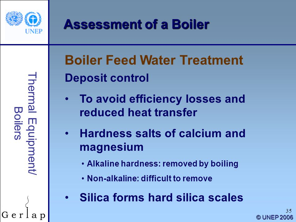 35 Thermal Equipment/ Boilers © UNEP 2006 Assessment of a Boiler Deposit control To avoid efficiency losses and reduced heat transfer Hardness salts o