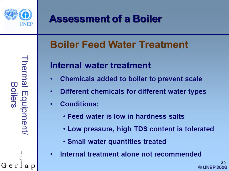 36 Thermal Equipment/ Boilers © UNEP 2006 Assessment of a Boiler Internal water treatment Chemicals added to boiler to prevent scale Different chemica