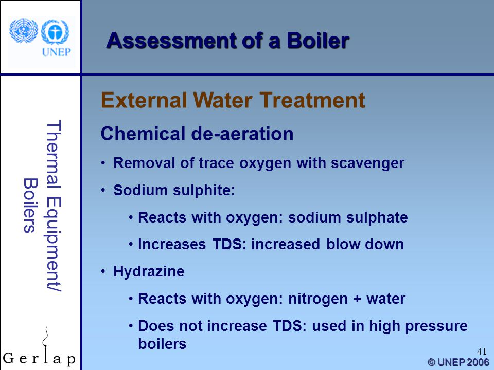41 Thermal Equipment/ Boilers © UNEP 2006 Assessment of a Boiler External Water Treatment Chemical de-aeration Removal of trace oxygen with scavenger