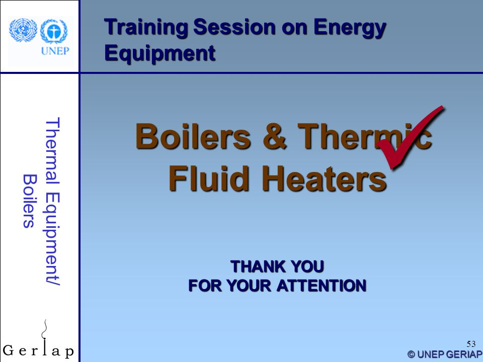 53 Training Session on Energy Equipment Boilers & Thermic Fluid Heaters THANK YOU FOR YOUR ATTENTION © UNEP GERIAP Thermal Equipment/ Boilers
