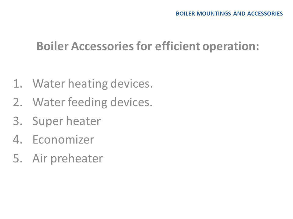 BOILER MOUNTINGS AND ACCESSORIES Boiler Mountings for control: 1.Pressure gauge 2.Junction or stop valve 3.Feed check valve 4.Blow-off cock 5.Man hole and mud hole