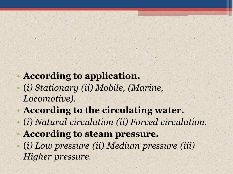 According to application. (i) Stationary (ii) Mobile, (Marine, Locomotive). According to the circulating water. (i) Natural circulation (ii) Forced ci