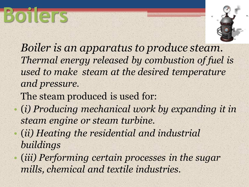 Boilers Boiler is an apparatus to produce steam. Thermal energy released by combustion of fuel is used to make steam at the desired temperature and pr