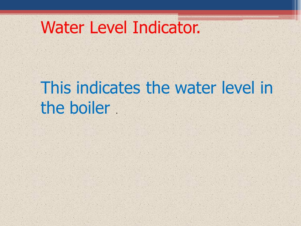Water Level Indicator. This indicates the water level in the boiler.