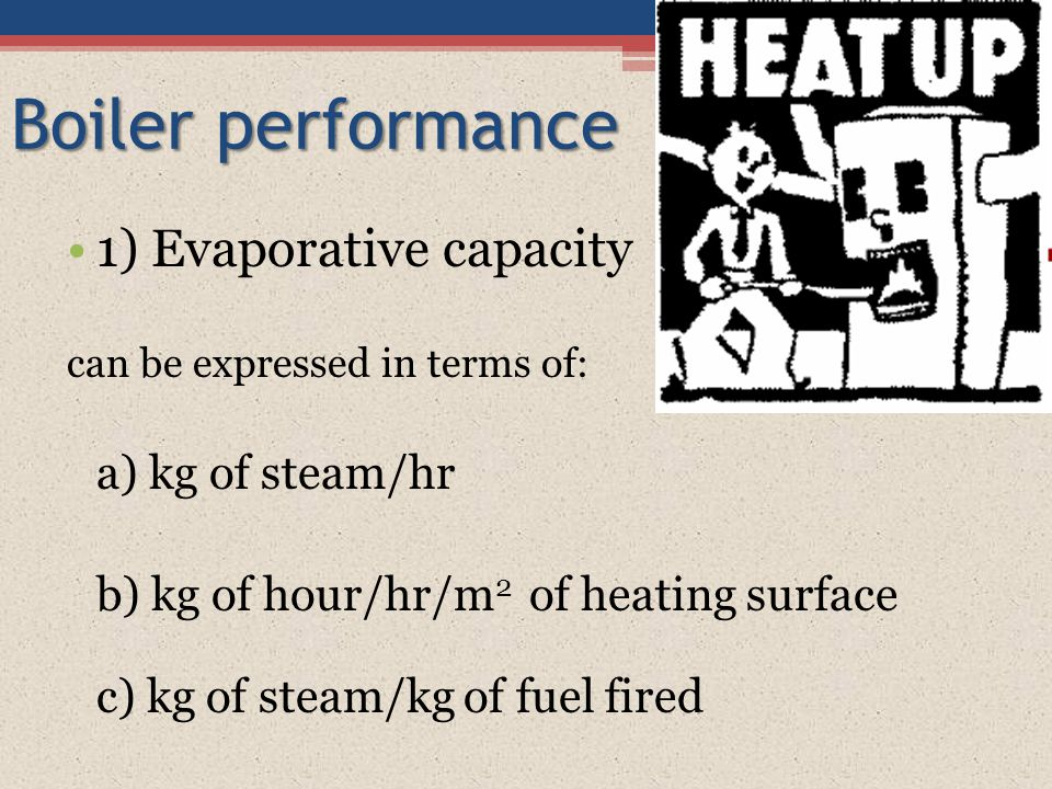 Boiler performance 1) Evaporative capacity can be expressed in terms of: a) kg of steam/hr b) kg of hour/hr/m 2 of heating surface c) kg of steam/kg o
