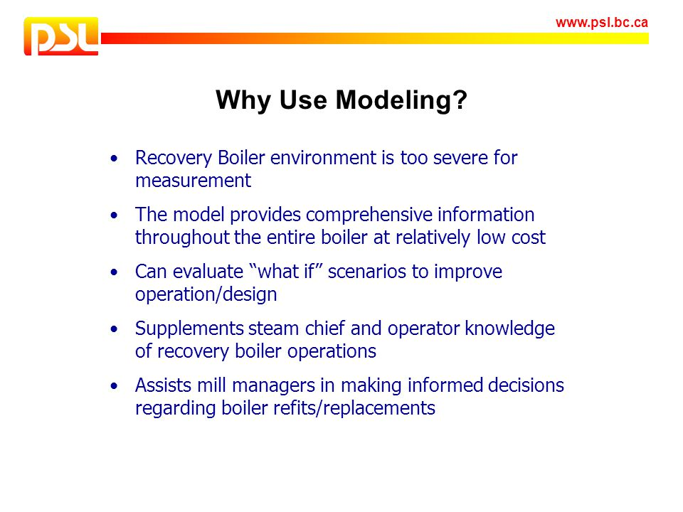 www.psl.bc.ca Why Use Modeling? Recovery Boiler environment is too severe for measurement The model provides comprehensive information throughout the