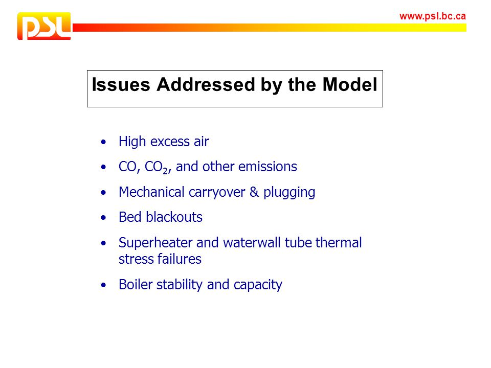 www.psl.bc.ca Issues Addressed by the Model High excess air CO, CO 2, and other emissions Mechanical carryover & plugging Bed blackouts Superheater an