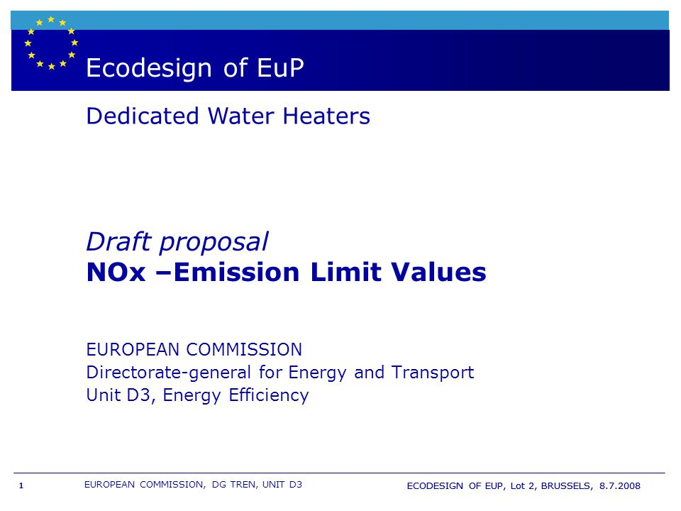 EUROPEAN COMMISSION, DG TREN, UNIT D3 ECODESIGN OF EUP, Lot 2, BRUSSELS, 8.7.2008 1 Boiler- & WH labelling and European directive EuP Ecodesign of EuP Dedicated Water Heaters EUROPEAN COMMISSION Directorate-general for Energy and Transport Unit D3, Energy Efficiency Draft proposal NOx –Emission Limit Values