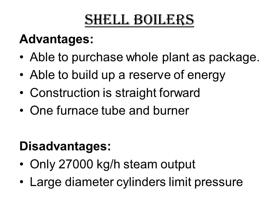 Shell Boilers Advantages: Able to purchase whole plant as package.