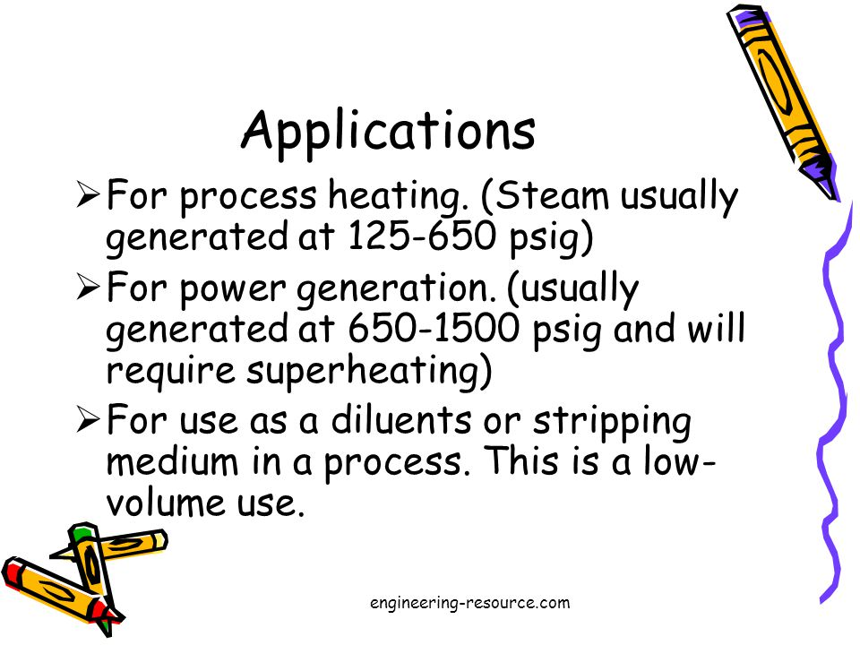 Applications For process heating. (Steam usually generated at 125-650 psig) For power generation.