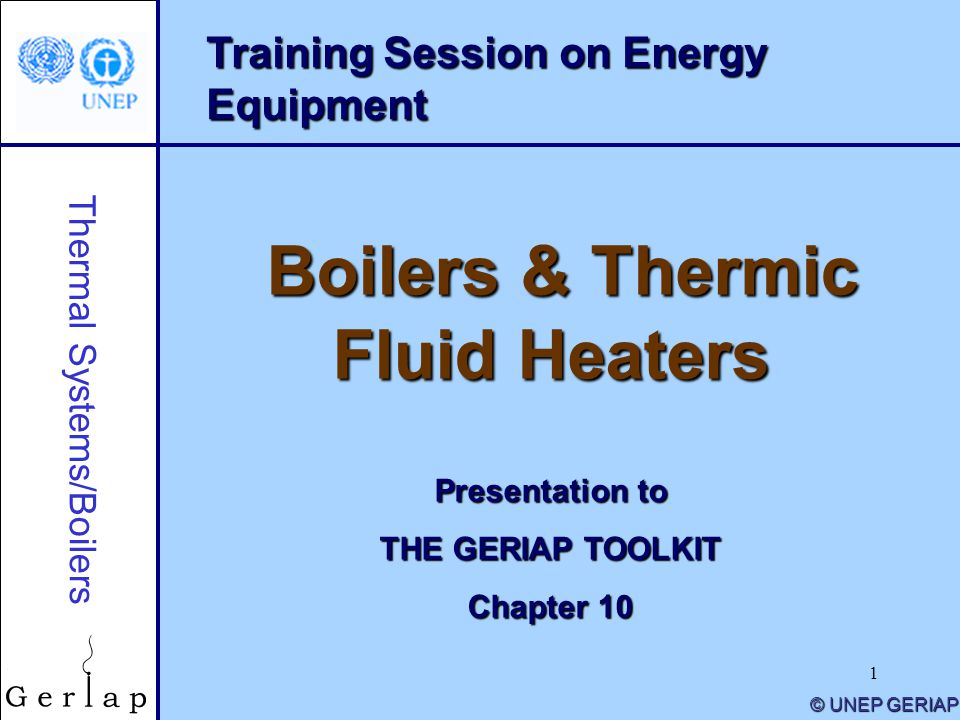1 Training Session on Energy Equipment Boilers & Thermic Fluid Heaters Presentation to THE GERIAP TOOLKIT Chapter 10 © UNEP GERIAP Thermal Systems/Boilers