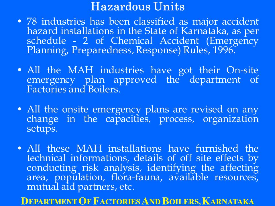 Hazardous Units 78 industries has been classified as major accident hazard installations in the State of Karnataka, as per schedule - 2 of Chemical Accident (Emergency Planning, Preparedness, Response) Rules, 1996.