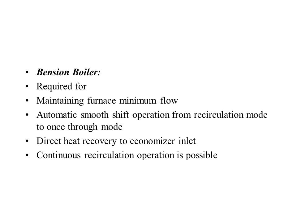 Low Load Recirculation System NC Boiler: Not required Typical Constant Pressure Operation Once Through Boiler: Required for Maintaining furnace minimum flow Heat recovery to HP heater and deaerator through flash tank Ramping (shift from recirculation mode to once through mode, temperature dip is inevitable) Continuous recirculation mode operation is impossible