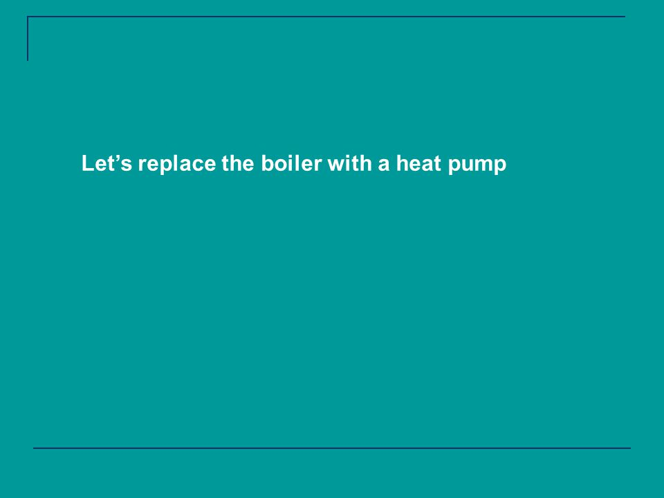 Lets replace the boiler with a heat pump