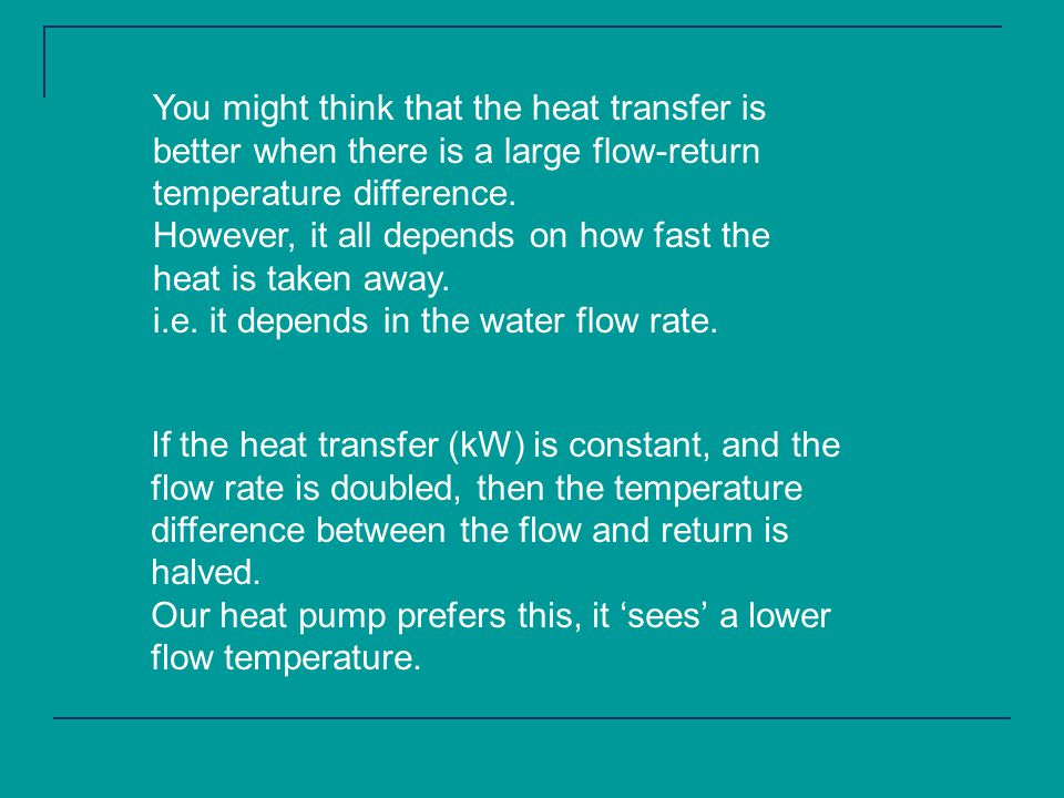 If the heat transfer (kW) is constant, and the flow rate is doubled, then the temperature difference between the flow and return is halved.