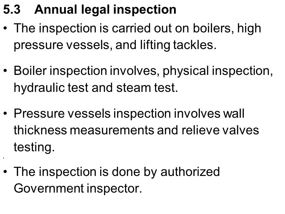 5.3 Annual legal inspection The inspection is carried out on boilers, high pressure vessels, and lifting tackles. Boiler inspection involves, physical