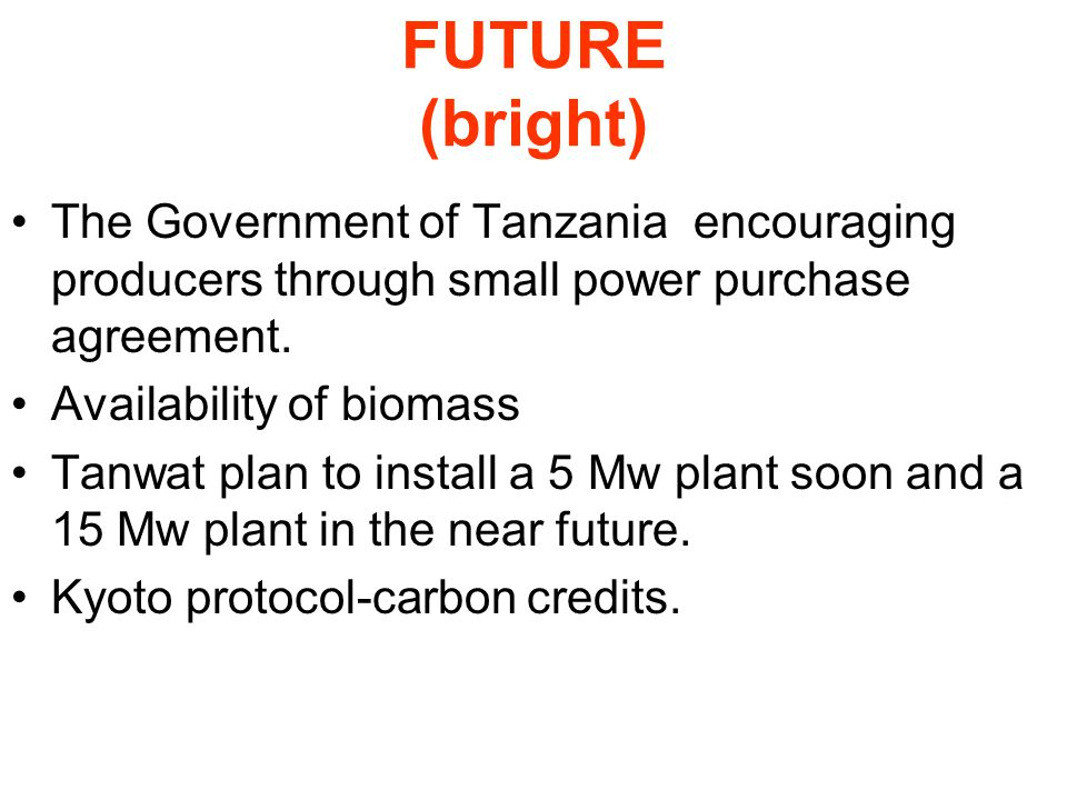 FUTURE (bright) The Government of Tanzania encouraging producers through small power purchase agreement. Availability of biomass Tanwat plan to instal