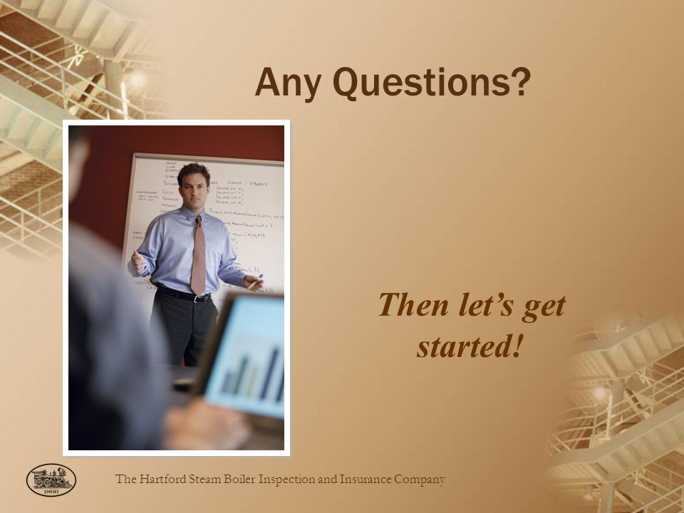 The Hartford Steam Boiler Inspection and Insurance Company Any Questions? Then lets get started !
