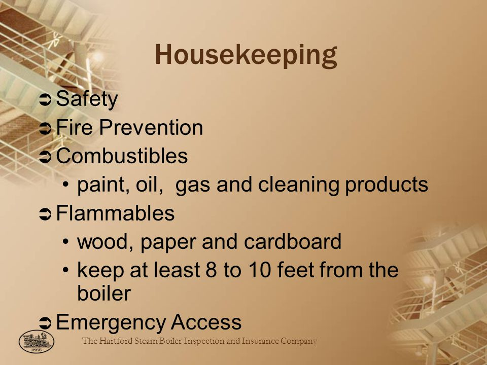The Hartford Steam Boiler Inspection and Insurance Company Housekeeping Safety Fire Prevention Combustibles paint, oil, gas and cleaning products Flammables wood, paper and cardboard keep at least 8 to 10 feet from the boiler Emergency Access