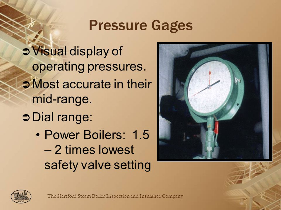 The Hartford Steam Boiler Inspection and Insurance Company Pressure Gages Visual display of operating pressures. Most accurate in their mid-range. Dia