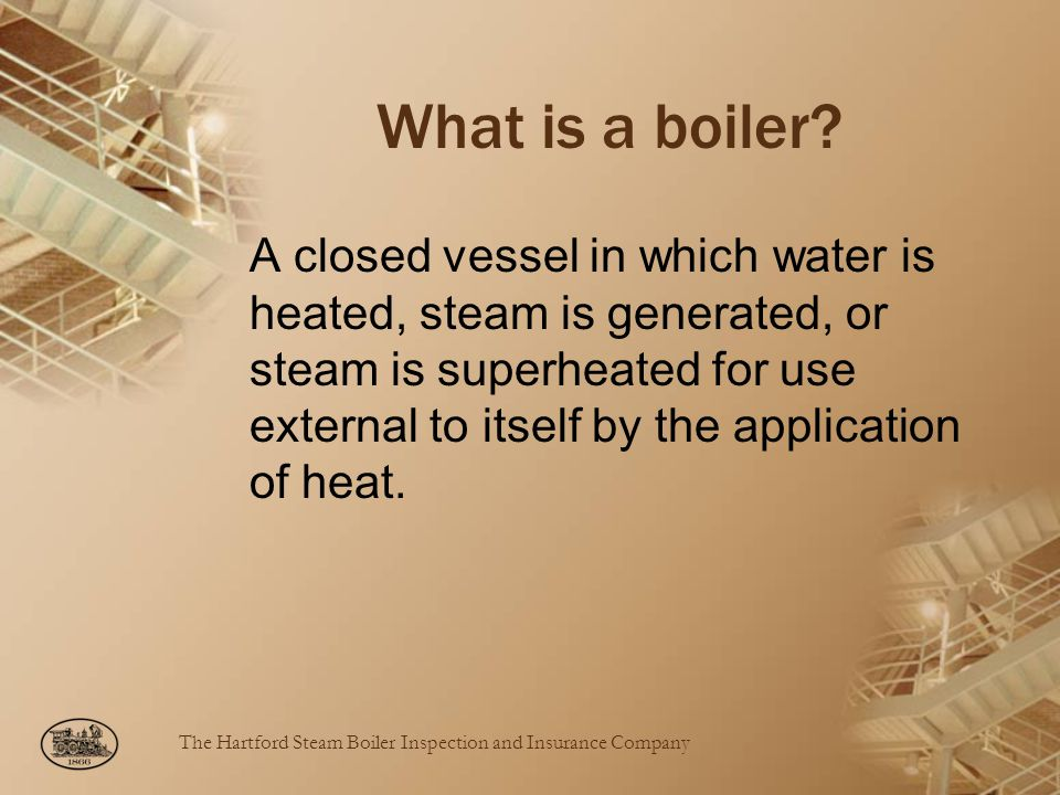 The Hartford Steam Boiler Inspection and Insurance Company What is a boiler.
