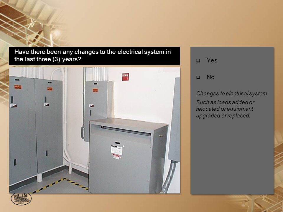 Yes No Changes to electrical system Such as loads added or relocated or equipment upgraded or replaced.