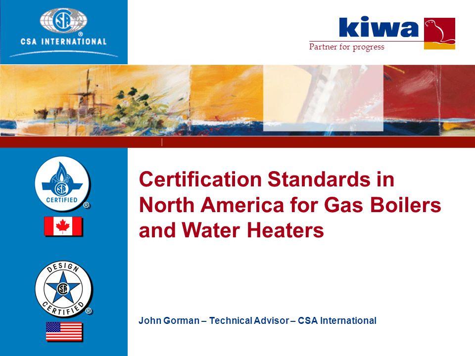 Partner for progress Certification Standards in North America for Gas Boilers and Water Heaters John Gorman – Technical Advisor – CSA International