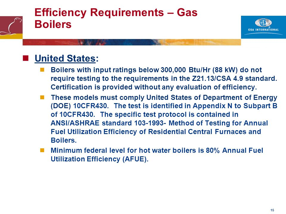 15 Efficiency Requirements – Gas Boilers United States: Boilers with input ratings below 300,000 Btu/Hr (88 kW) do not require testing to the requirem
